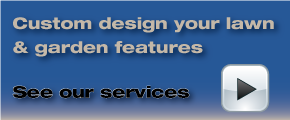 Custom design your lawn and garden features - see our services
